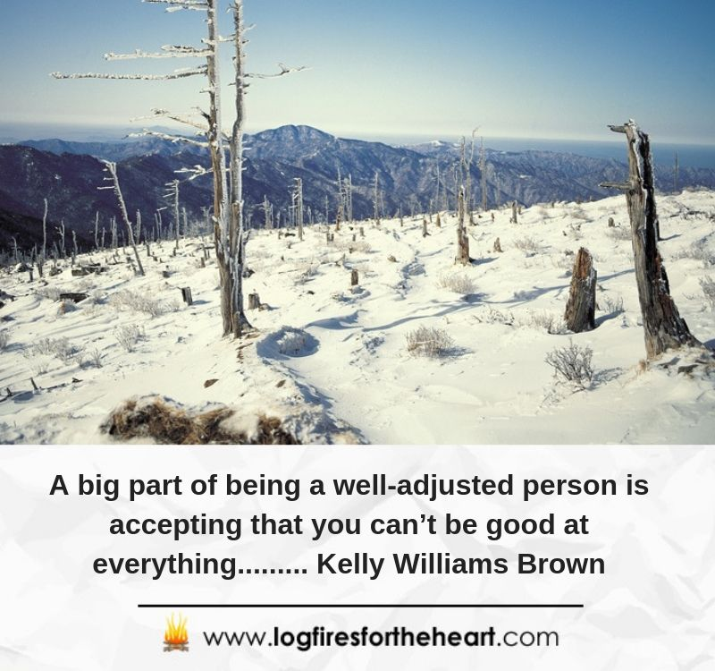 A big part of being a well-adjusted person is accepting that you can't be good at everything......... Kelly Williams Brown
