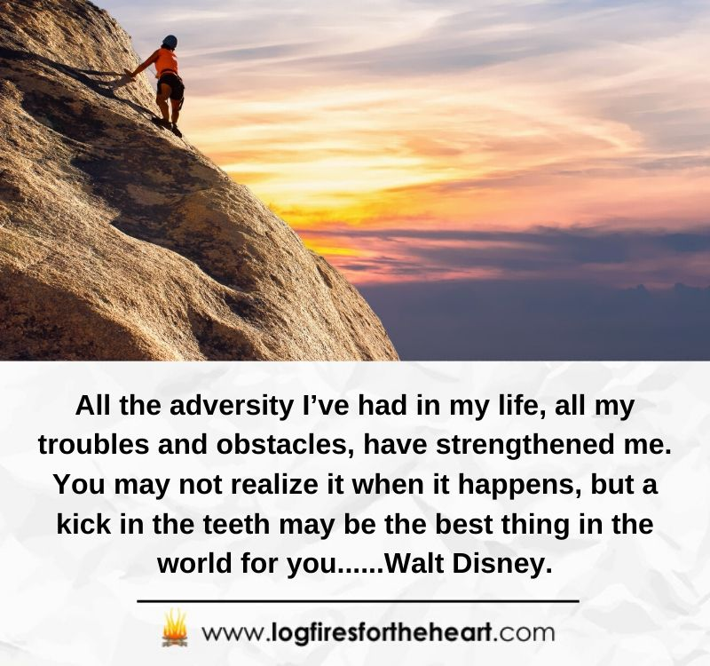All the adversity I've had in my life, all my troubles and obstacles, have strengthened me. You may not realize it when it happens, but a kick in the teeth may be the best thing in the world for you......Walt Disney.