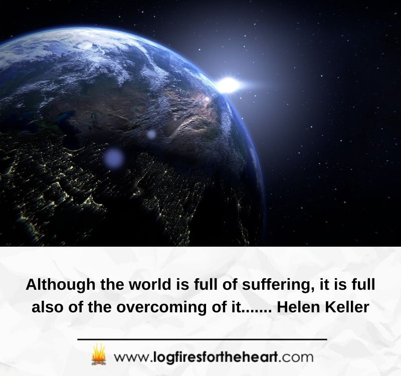 Although the world is full of suffering, it is full also of the overcoming of it....... Helen Keller