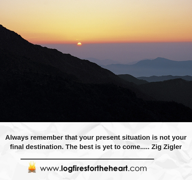 Always remember that your present situation is not your final destination. The best is yet to come..... Zig Zigler