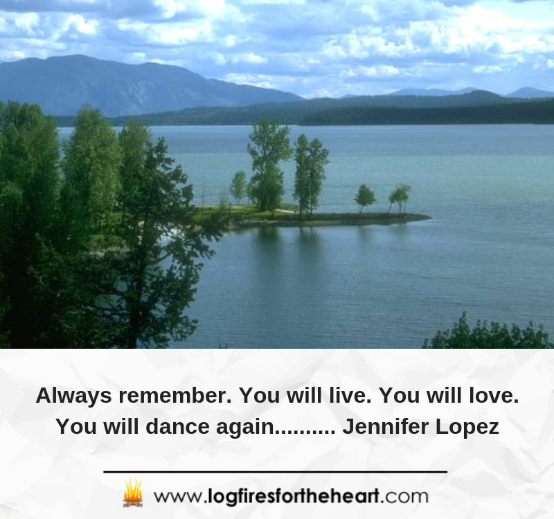 Always remember. You will live. You will love. You will dance again.......... Jennifer Lopez