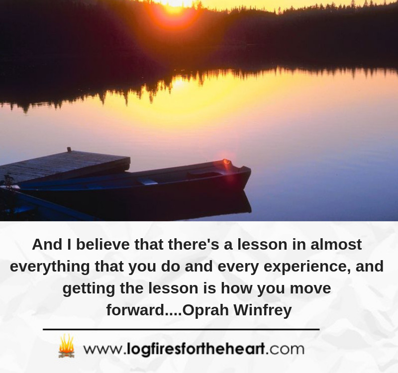 And I believe that there's a lesson in almost everything that you do and every experience, and getting the lesson is how you move forward....Oprah Winfrey