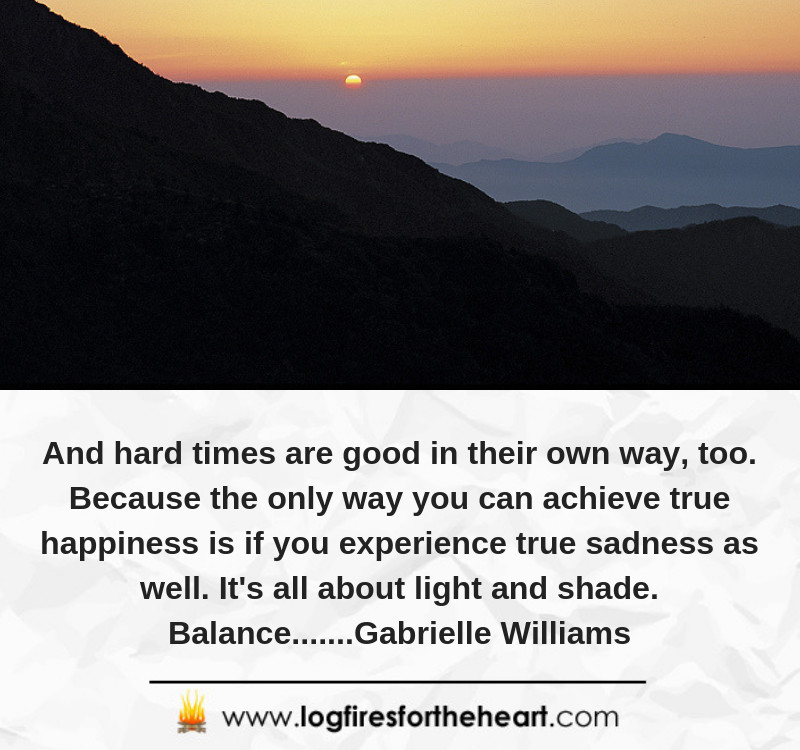 And hard times are good in their own way, too. Because the only way you can achieve true happiness is if you experience true sadness as well. It's all about light and shade. Balance.......Gabrielle Williams
