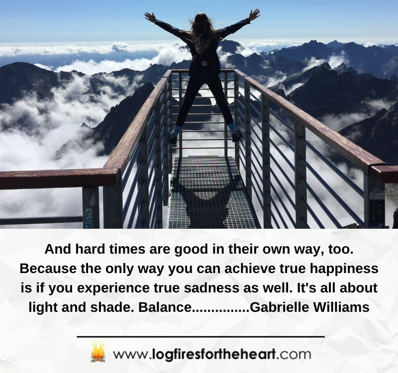 And hard times are good in their own way, too. Because the only way you can achieve true happiness is if you experience true sadness as well. It's all about light and shade. Balance......Gabrielle Williams