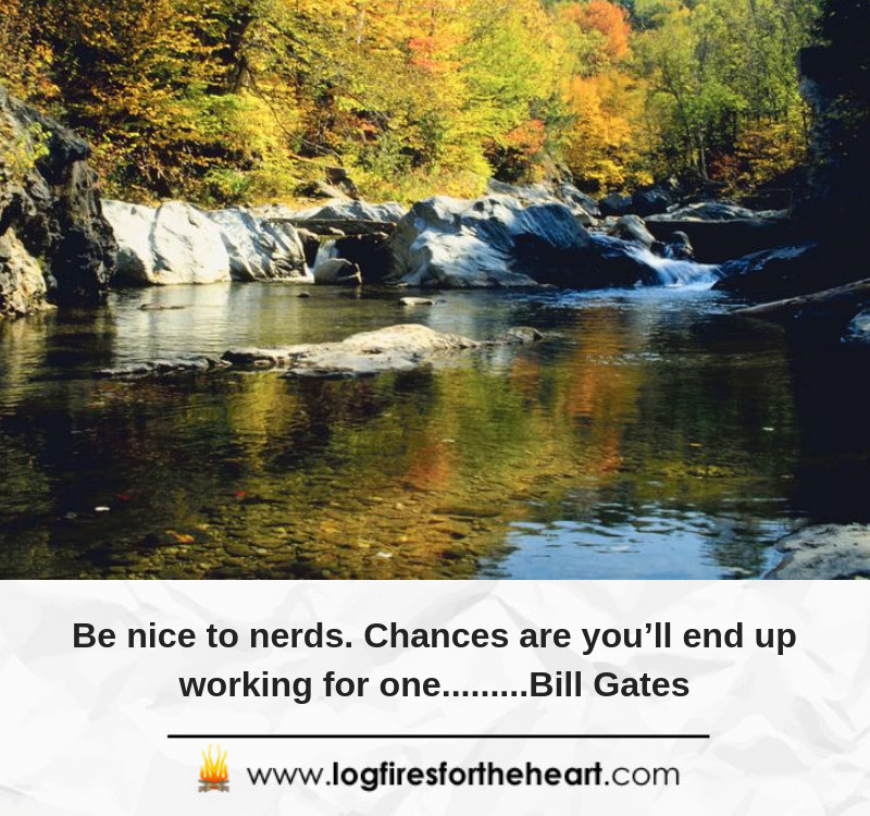 Be nice to nerds. Chances are you'll end up working for one.........Bill Gates