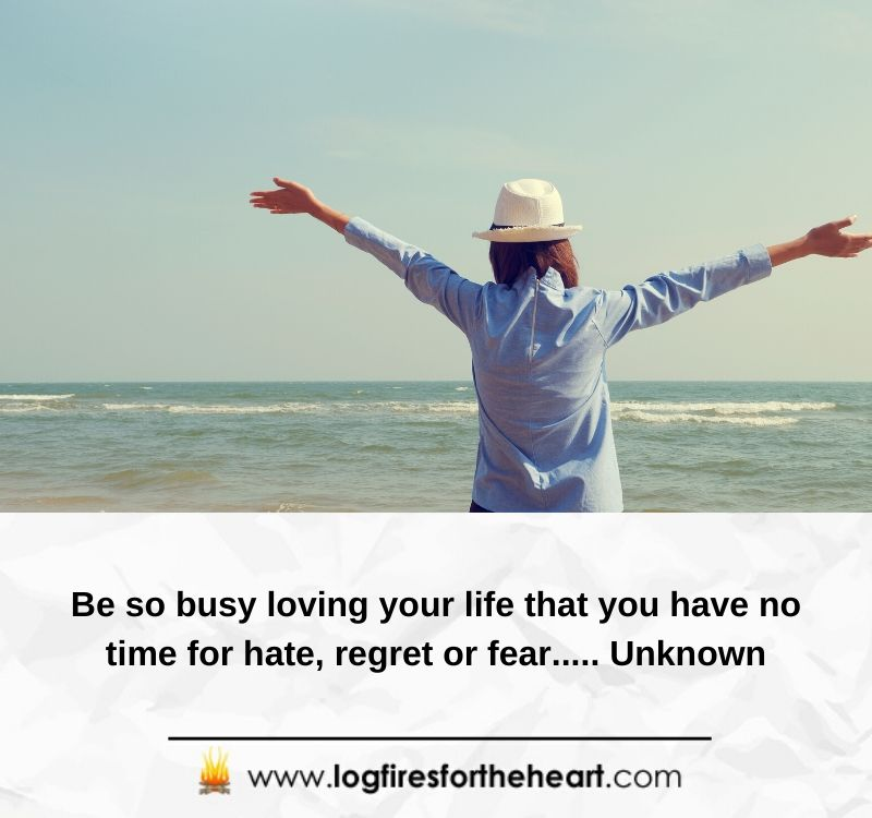 Be so busy loving your life that you have no time for hate, regret or fear..... Unknown