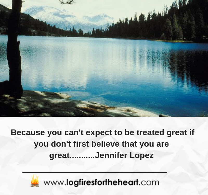 Because you can't expect to be treated great if you don't first believe that you are great...........Jennifer Lopez
