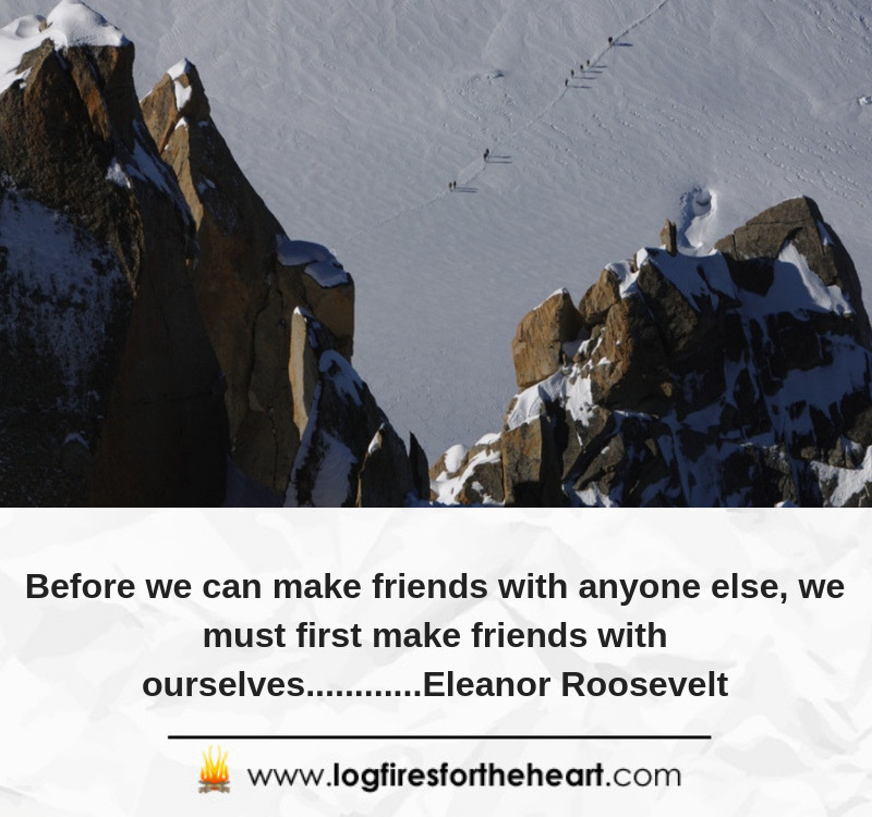 Before we can make friends with anyone else, we must first make friends with ourselves............Eleanor Roosevelt