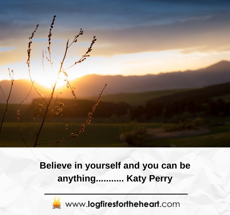 Believe in yourself and you can be anything........... Katy Perry
