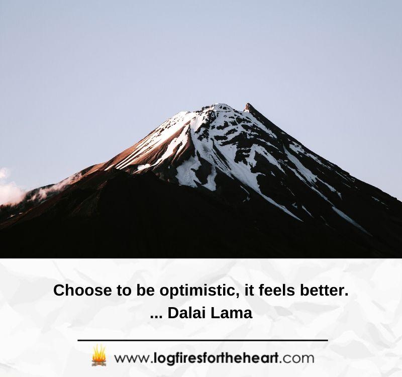 Choose to be optimistic, it feels better....... Dalai Lama