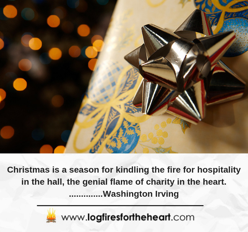 Christmas is a season for kindling the fire for hospitality in the hall, the genial flame of charity in the heart. ..............Washington Irving