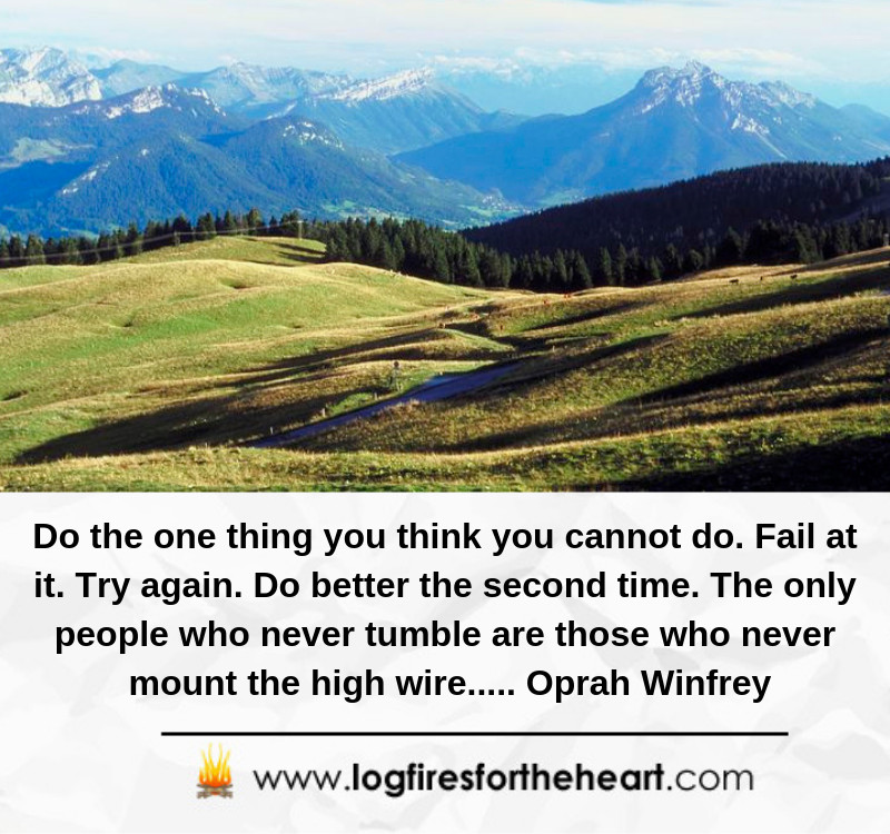 Do the one thing you think you cannot do. Fail at it. Try again. Do better the second time. The only people who never tumble are those who never mount the high wire..... Oprah Winfrey