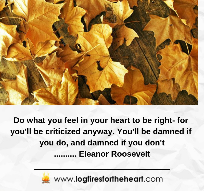 Do what you feel in your heart to be right- for you'll be criticized anyway. You'll be damned if you do, and damned if you don't.......... Eleanor Roosevelt