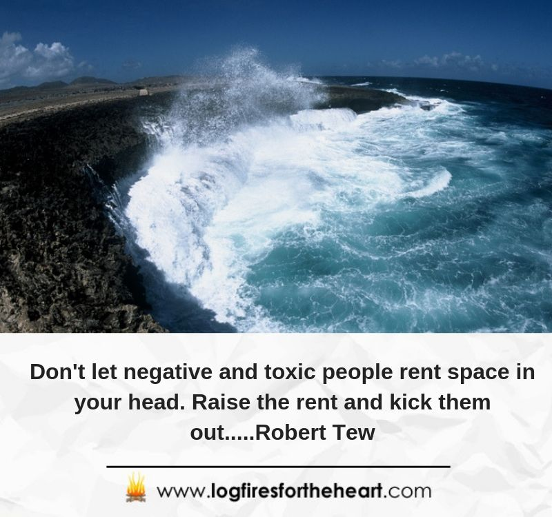 Don't let negative and toxic people rent space in your head. Raise the rent and kick them out.....Robert Tew