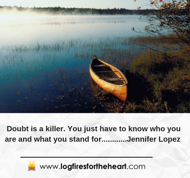 Doubt is a killer. You just have to know who you are and what you stand for............Jennifer Lopez
