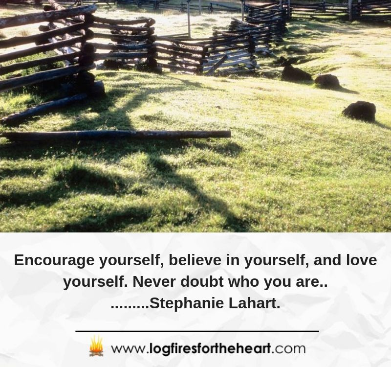 Encourage yourself, believe in yourself, and love yourself. Never doubt who you are...........Stephanie Lahart