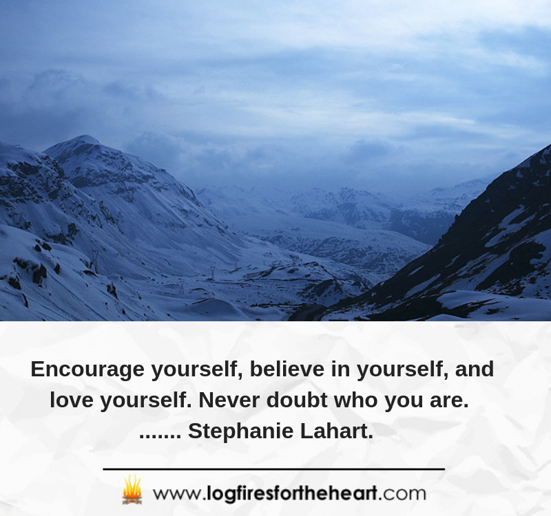 Encourage yourself, believe in yourself, and love yourself. Never doubt who you are........ Stephanie Lahart.