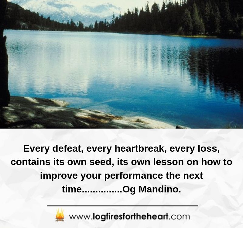 Every defeat, every heartbreak, every loss, contains its own seed, its own lesson on how to improve your performance the next time...............Og Mandino