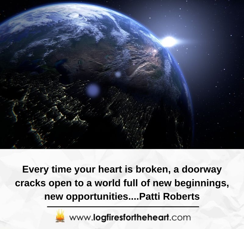 Every time your heart is broken, a doorway cracks open to a world full of new beginnings, new opportunities....Patti Roberts