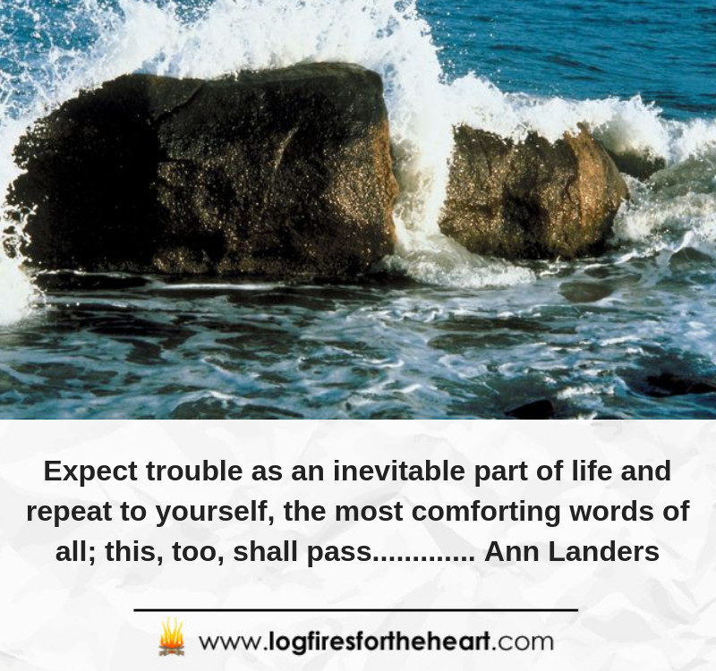 Expect trouble as an inevitable part of life and repeat to yourself, the most comforting words of all; this, too, shall pass.......... Ann Landers