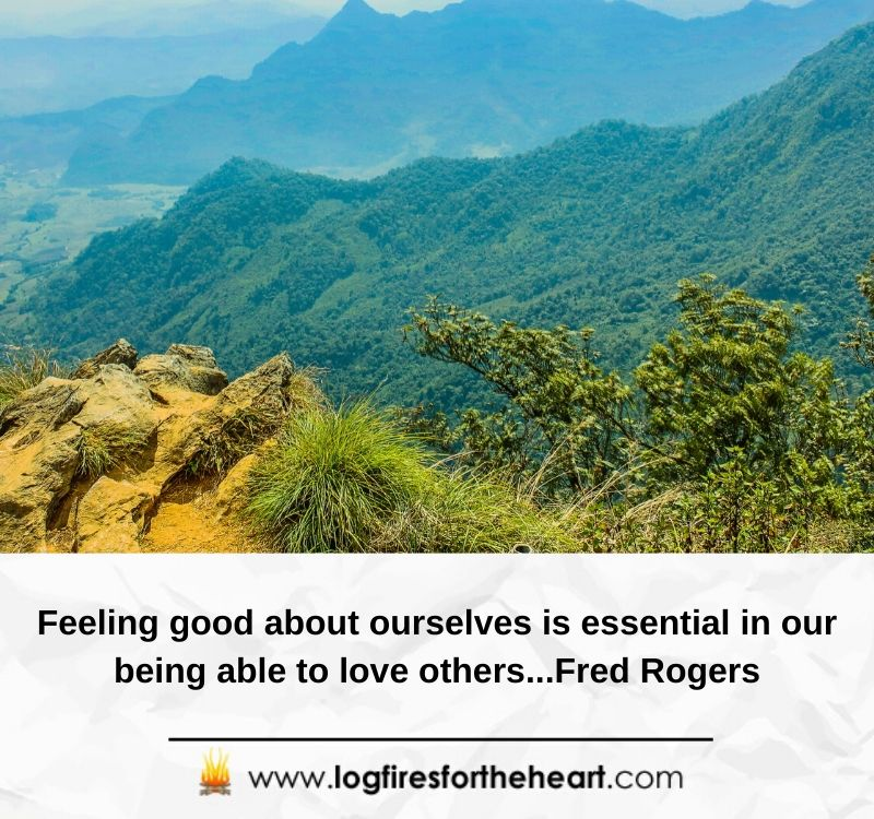 Feeling good about ourselves is essential in our being able to love others...Fred Rogers