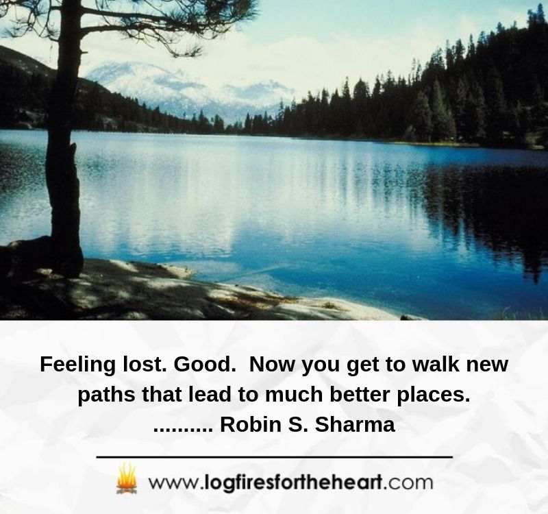 Feeling lost.  Good.  Now you get to walk new paths that lead to much better places........... Robin S. Sharma