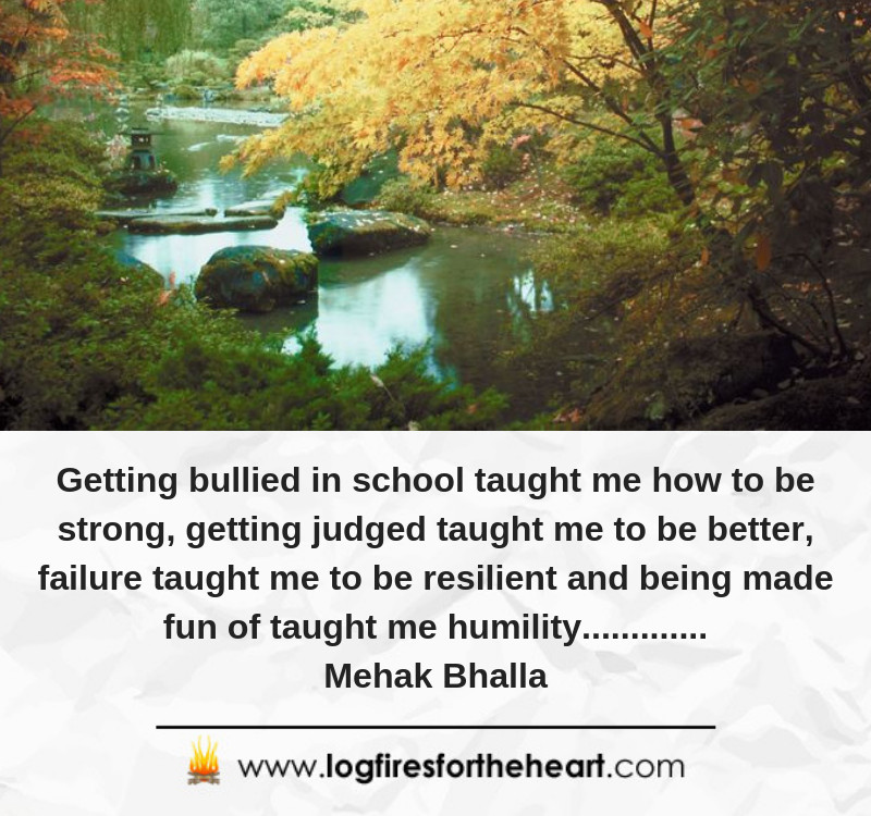 Getting bullied in school taught me how to be strong, getting judged taught me to be better, failure taught me to be resilient and being made fun of taught me humility............. Mehak Bhalla