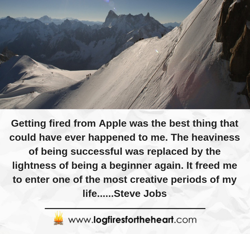 Getting fired from Apple was the best thing that could have ever happened to me. The heaviness of being successful was replaced by the lightness of being a beginner again. It freed me to enter one of the most creative periods of my life......Steve Jobs