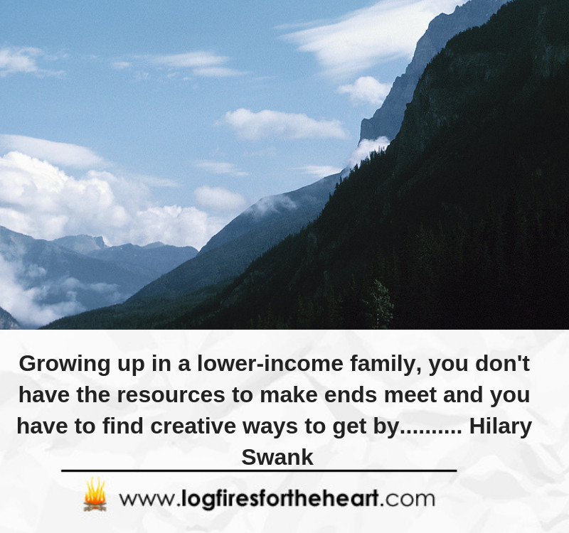 Growing up in a lower-income family, you don't have the resources to make ends meet and you have to find creative ways to get by.......... Hilary Swank