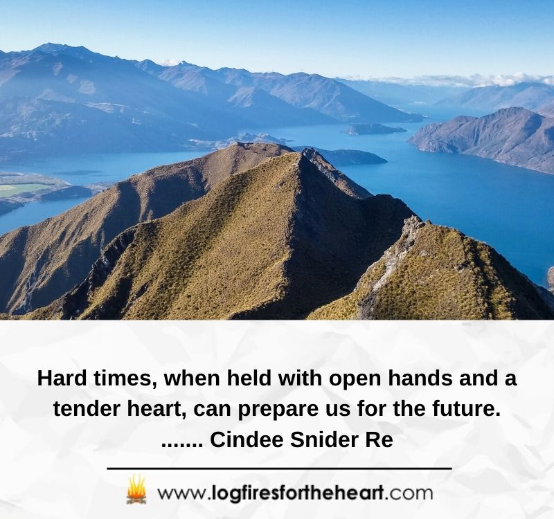 Hard times, when held with open hands and a tender heart, can prepare us for the future........ Cindee Snider Re