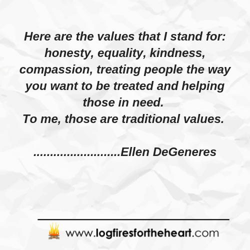 Here are the values that I stand for_ honesty, equality, kindness, compassion, treating people the way you want to be treated and helping those in need. To me, those are traditional values. Ellen DeGeneres