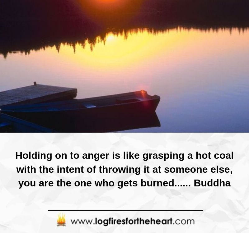 Holding on to anger is like grasping a hot coal with the intent of throwing it at someone else; you are the one who gets burned...... Buddha