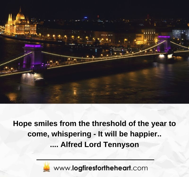 Hope smiles from the threshold of the year to come, whispering - It will be happier... Alfred Lord Tennyson