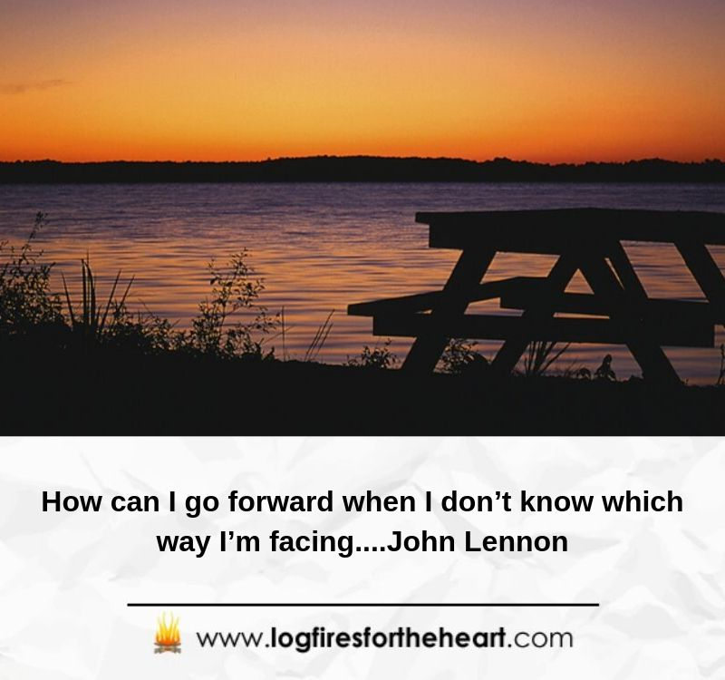How can I go forward when I don't know which way I'm facing....John Lennon