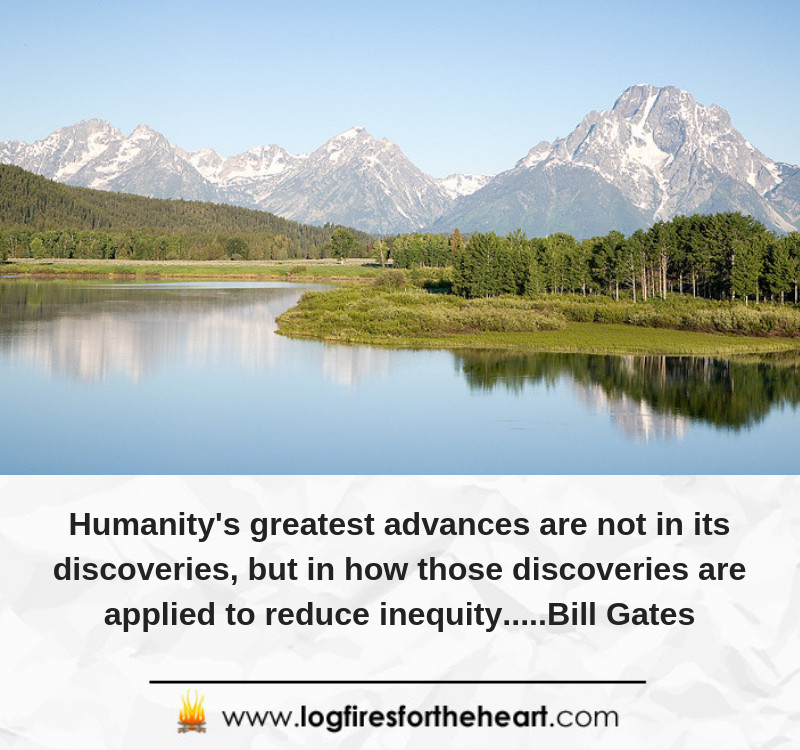 Humanity's greatest advances are not in its discoveries, but in how those discoveries are applied to reduce inequity.....Bill Gates