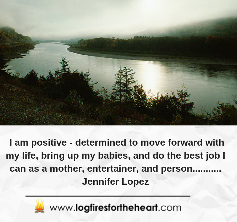 I am positive , determined to move forward with my life, bring up my babies, and do the best job I can as a mother, entertainer, and person........... Jennifer Lopez