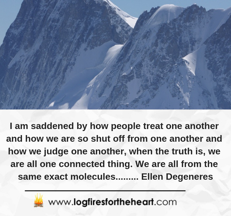 I am saddened by how people treat one another and how we are so shut off from one another and how we judge one another, when the truth is, we are all one connected thing. We are all from the same exact molecules......... Ellen Degeneres.
