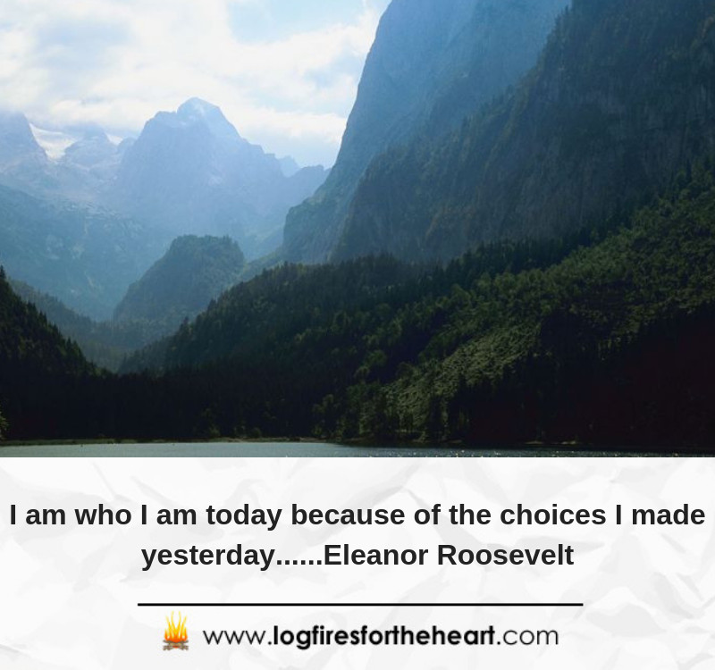 I am who I am today because of the choices I made yesterday......Eleanor Roosevelt