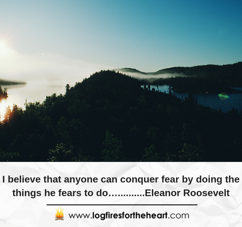 I believe that anyone can conquer fear by doing the things he fears to do…..........Eleanor Roosevelt