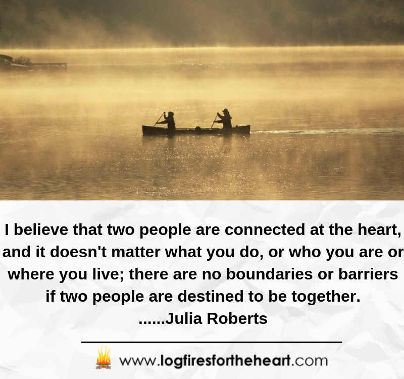 I believe that two people are connected at the heart, and it doesn't matter what you do, or who you are or where you live; there are no boundaries or barriers if two people are destined to be together.......Julia Roberts