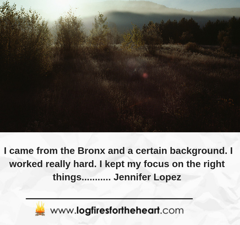 I came from the Bronx and a certain background. I worked really hard. I kept my focus on the right things........... Jennifer Lopez
