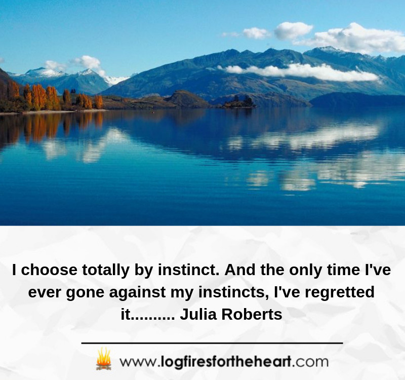 I choose totally by instinct. And the only time I've ever gone against my instincts, I've regretted it.......... Julia Roberts