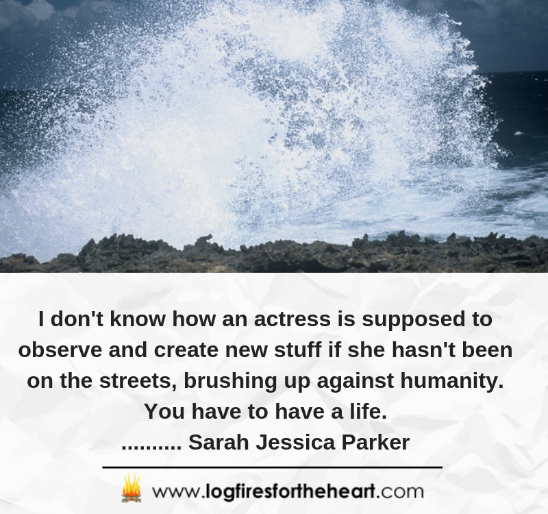 I don't know how an actress is supposed to observe and create new stuff if she hasn't been on the streets, brushing up against humanity. You have to have a life........... Sarah Jessica Parker