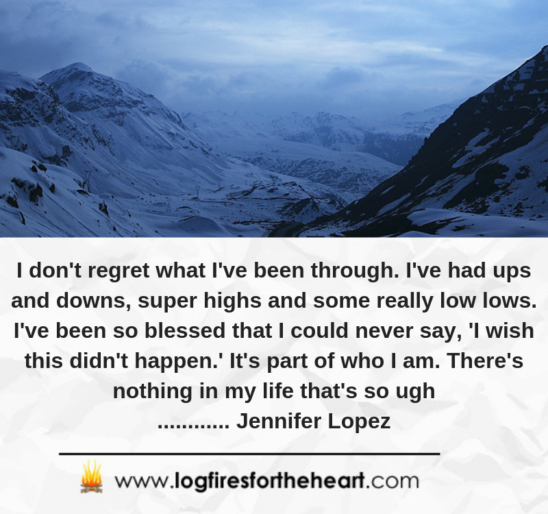 I don't regret what I've been through. I've had ups and downs, super highs and some really low lows. I've been so blessed that I could never say, 'I wish this didn't happen.' It's part of who I am. There's nothing in my life that's so ugh............ Jennifer Lopez