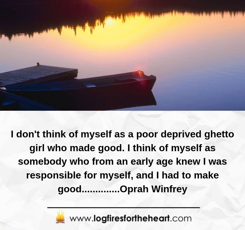 I don't think of myself as a poor deprived ghetto girl who made good. I think of myself as somebody who from an early age knew I was responsible for myself, and I had to make good..............Oprah Winfrey