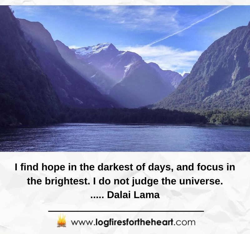 I find hope in the darkest of days, and focus in the brightest. I do not judge the universe...... Dalai Lama