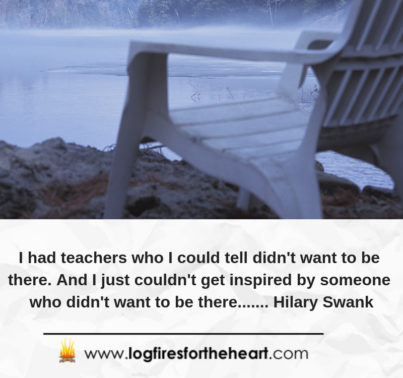 I had teachers who I could tell didn't want to be there. And I just couldn't get inspired by someone who didn't want to be there....... Hilary Swank
