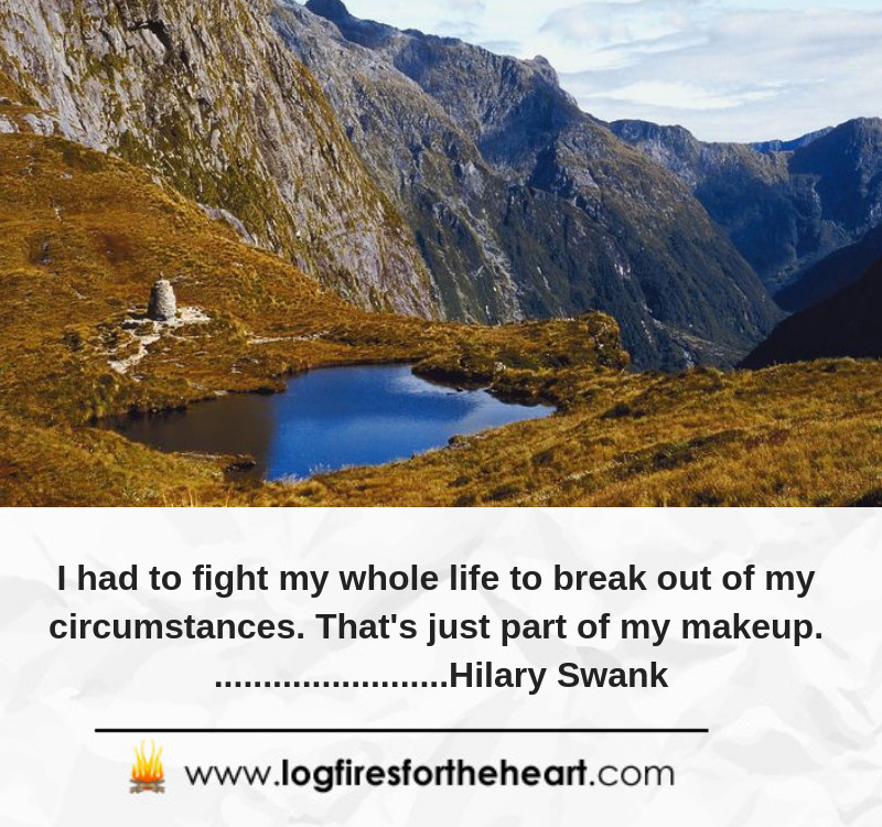 I had to fight my whole life to break out of my circumstances. That's just part of my makeup. Hilary Swank
