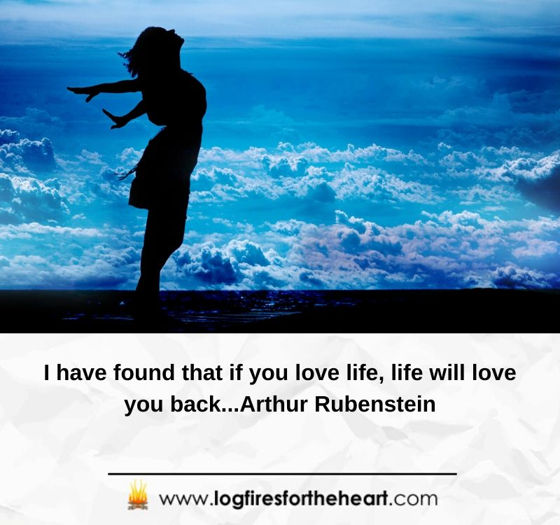 I have found that if you love life, life will love you back...Arthur Rubenstein