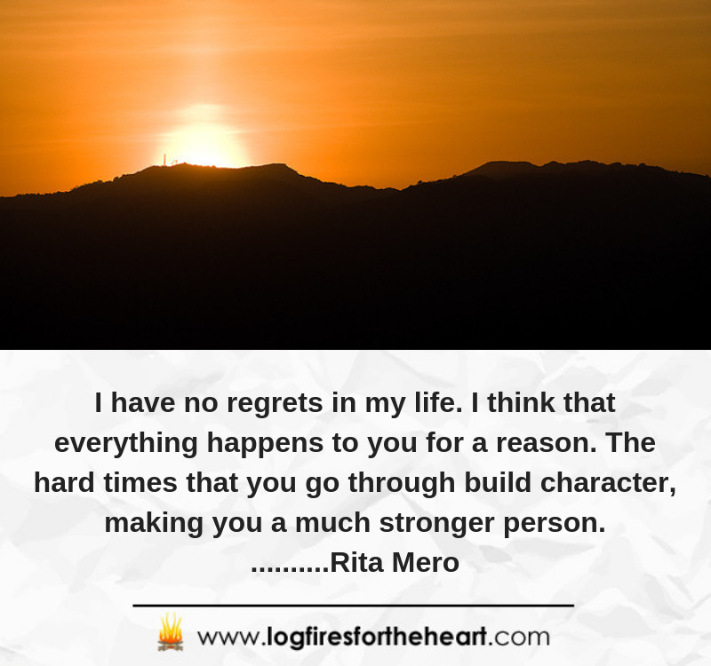 I have no regrets in my life. I think that everything happens to you for a reason. The hard times that you go through build character, making you a much stronger person...........Rita Mero